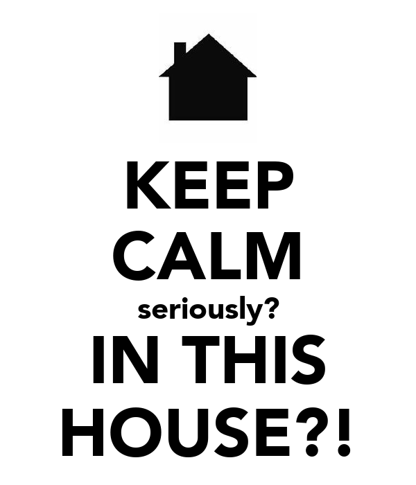 KEEP CALM seriously? IN THIS HOUSE?!