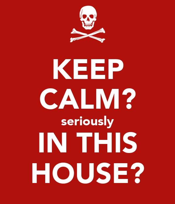 KEEP CALM? seriously IN THIS HOUSE?