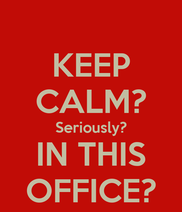 KEEP CALM? Seriously? IN THIS OFFICE?