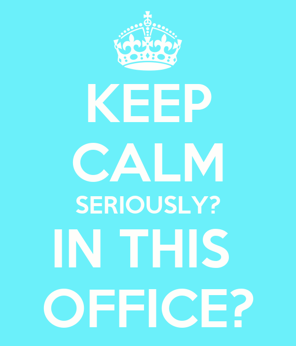 KEEP CALM SERIOUSLY? IN THIS  OFFICE?
