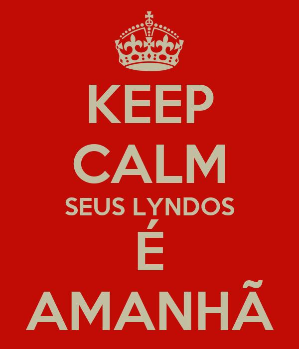 KEEP CALM SEUS LYNDOS É AMANHÃ