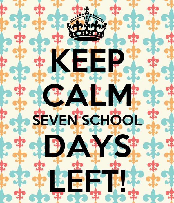 KEEP CALM SEVEN SCHOOL DAYS LEFT!