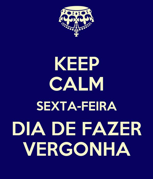 KEEP CALM SEXTA-FEIRA DIA DE FAZER VERGONHA