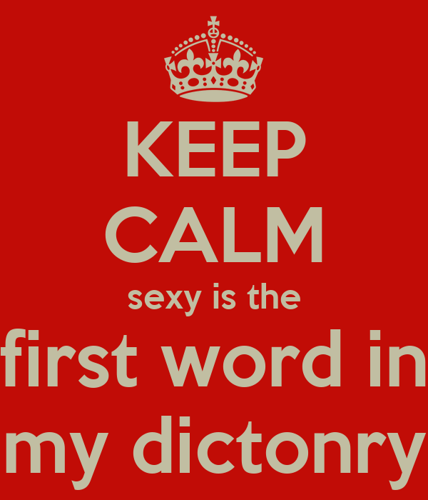 KEEP CALM sexy is the first word in my dictonry