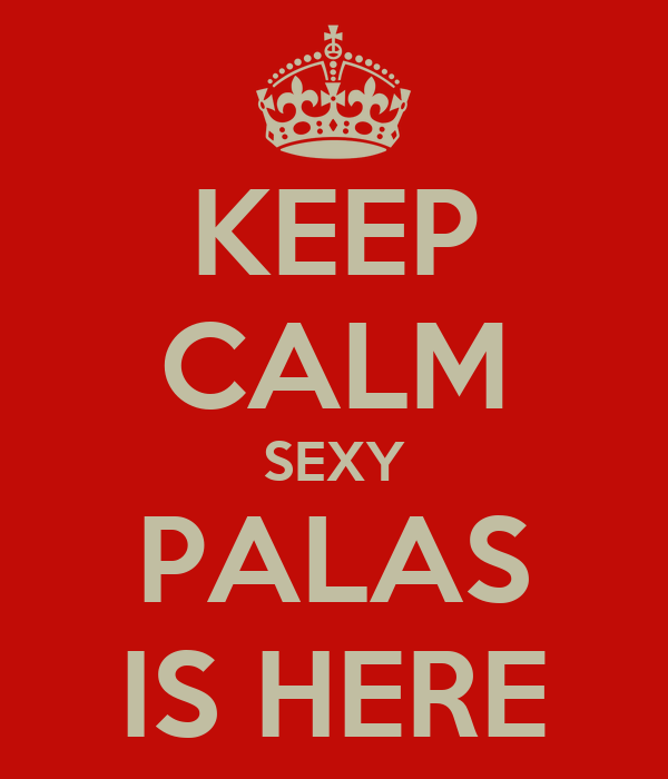 KEEP CALM SEXY PALAS IS HERE