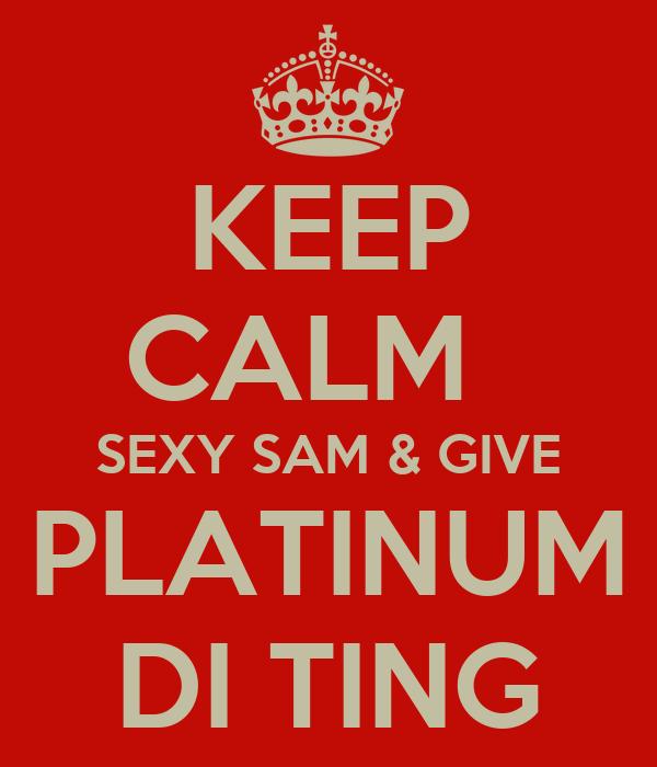 KEEP CALM   SEXY SAM & GIVE PLATINUM DI TING
