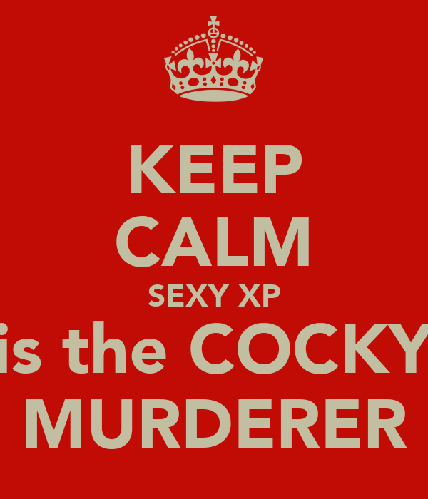 KEEP CALM SEXY XP is the COCKY MURDERER