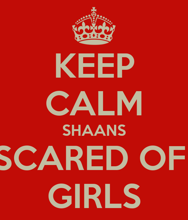 KEEP CALM SHAANS SCARED OF  GIRLS