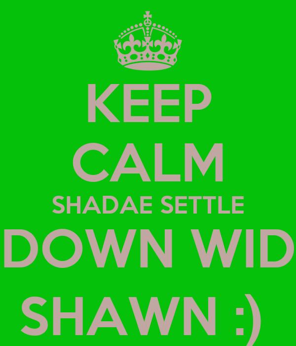 KEEP CALM SHADAE SETTLE DOWN WID SHAWN :)