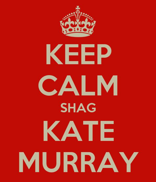 KEEP CALM SHAG KATE MURRAY