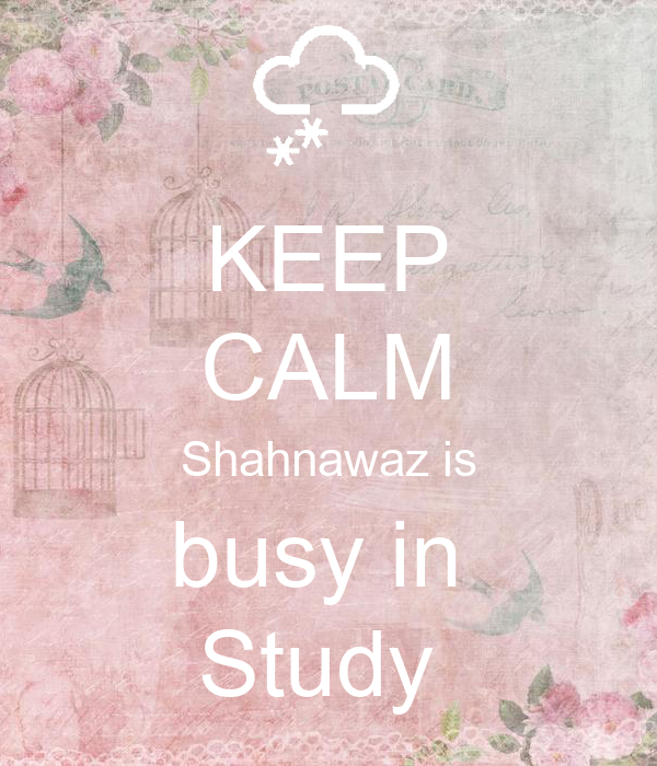 KEEP CALM Shahnawaz is busy in  Study