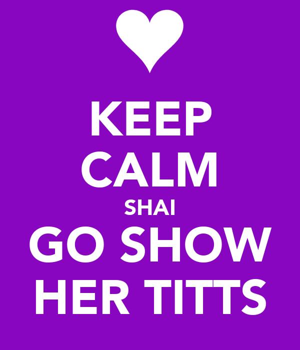 KEEP CALM SHAI GO SHOW HER TITTS