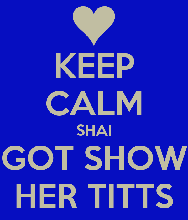 KEEP CALM SHAI GOT SHOW HER TITTS