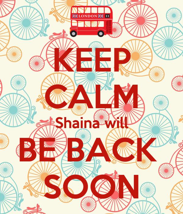 KEEP CALM Shaina will BE BACK  SOON