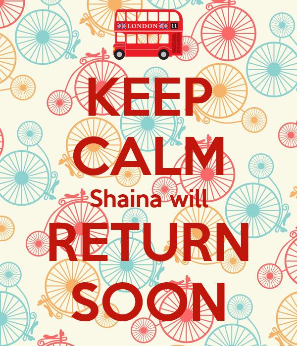 KEEP CALM Shaina will RETURN SOON
