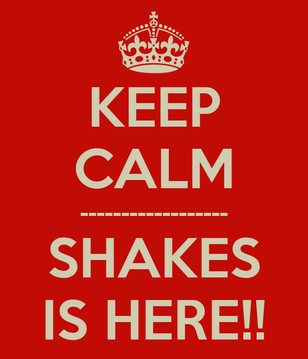 KEEP CALM ------------------ SHAKES IS HERE!!