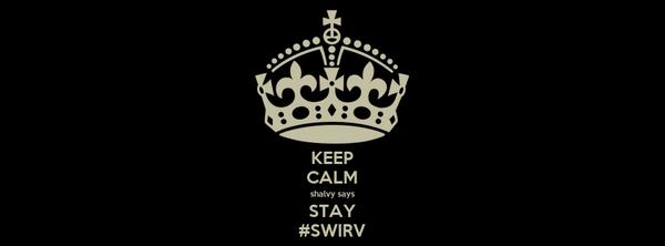 KEEP CALM shalvy says STAY #SWIRV