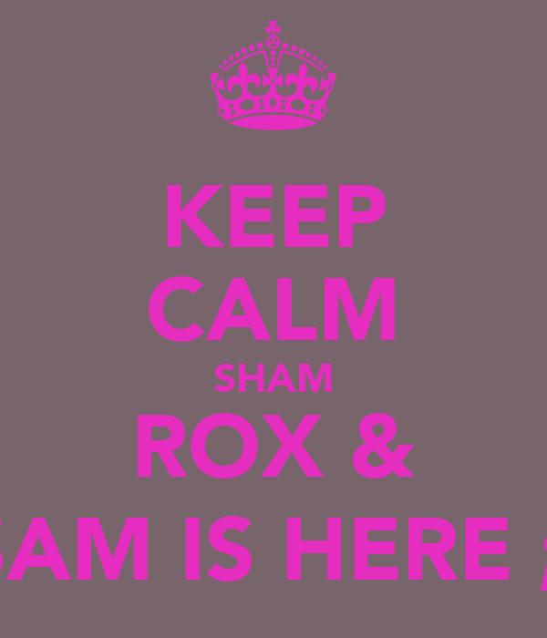 KEEP CALM SHAM ROX & SAM IS HERE ;)