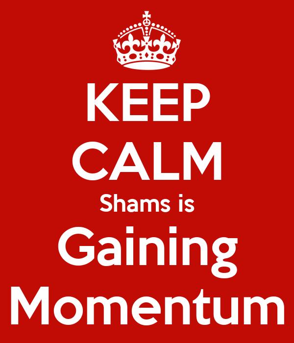 KEEP CALM Shams is Gaining Momentum