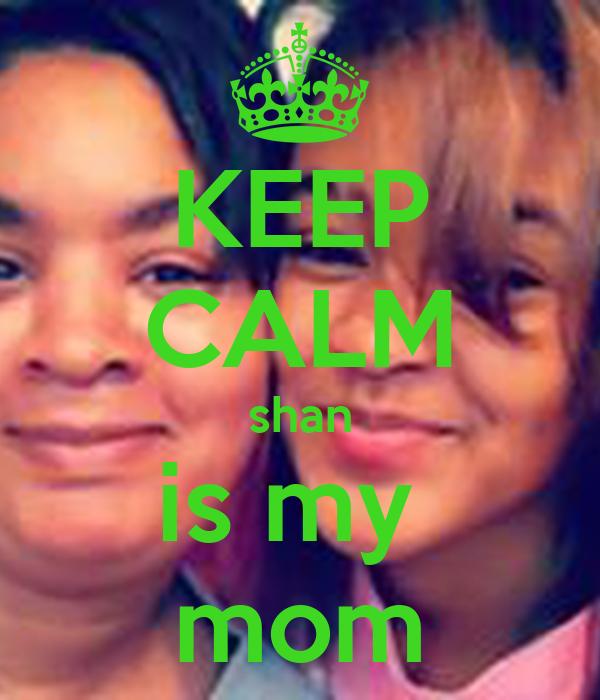 KEEP CALM shan is my  mom