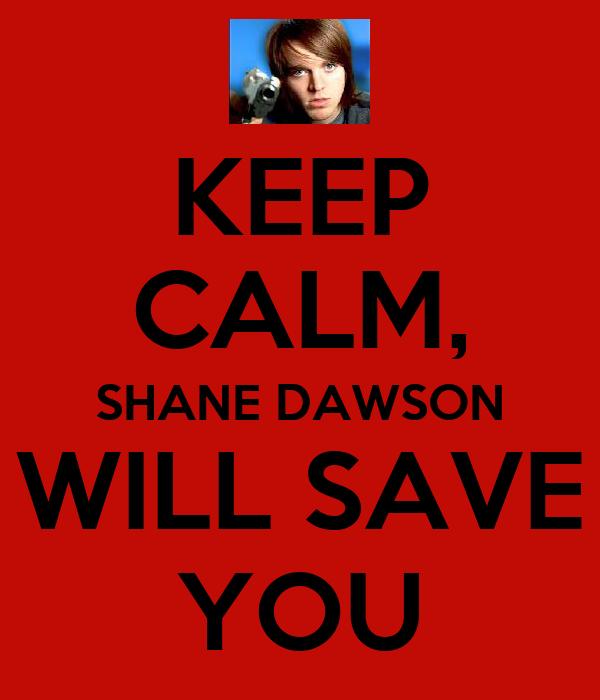 KEEP CALM, SHANE DAWSON WILL SAVE YOU