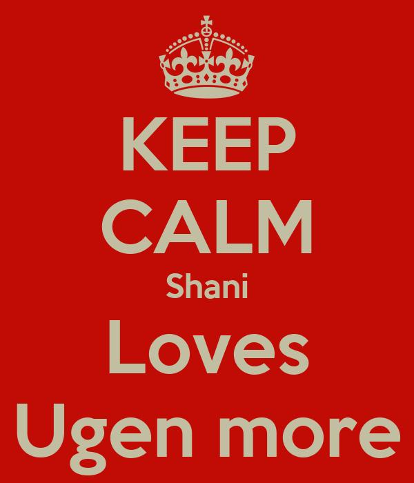 KEEP CALM Shani Loves Ugen more