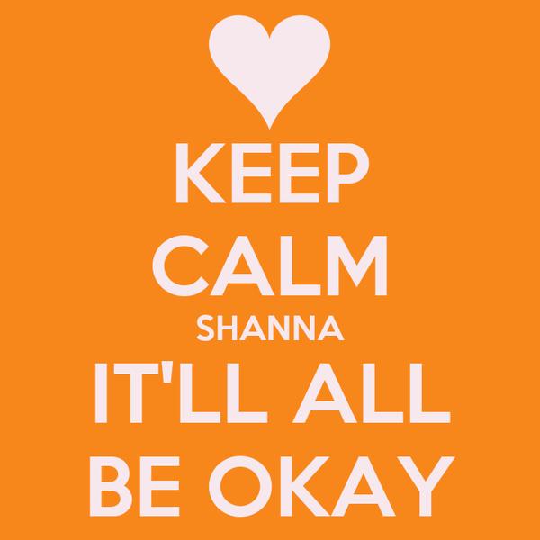 KEEP CALM SHANNA IT'LL ALL BE OKAY