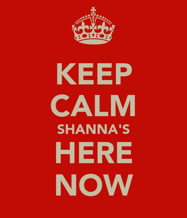 KEEP CALM SHANNA'S HERE NOW
