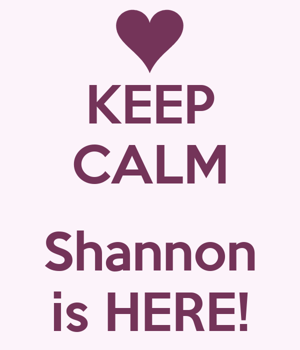 KEEP CALM  Shannon is HERE!