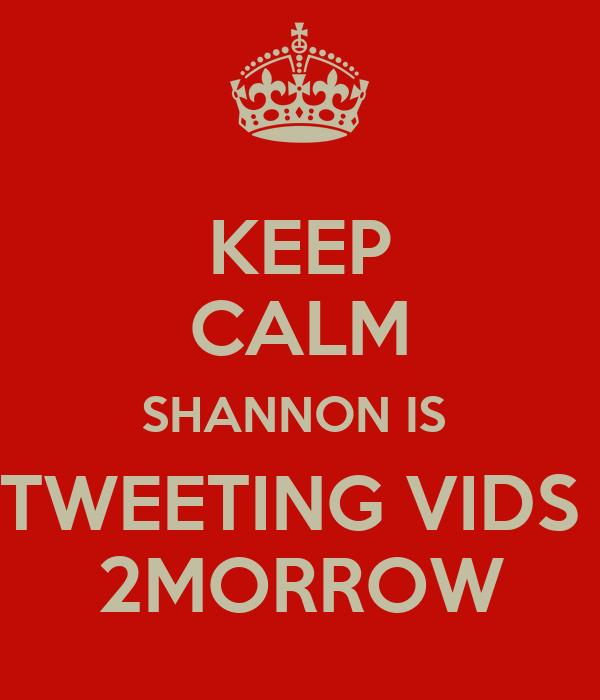 KEEP CALM SHANNON IS  TWEETING VIDS  2MORROW
