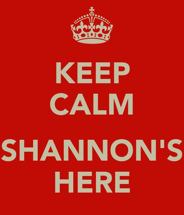 KEEP CALM  SHANNON'S HERE