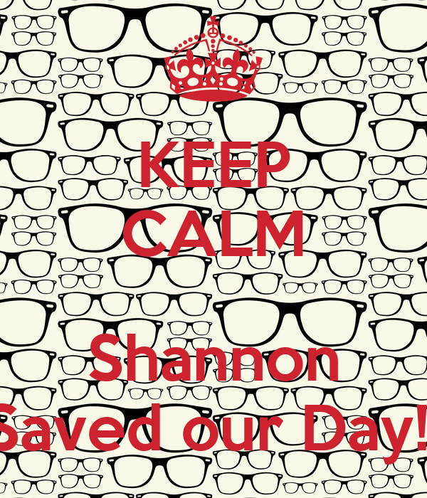 KEEP CALM  Shannon Saved our Day!!