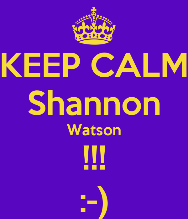 KEEP CALM Shannon Watson !!! :-)