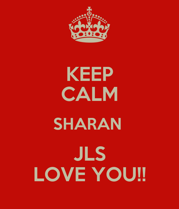 KEEP CALM SHARAN  JLS LOVE YOU!!