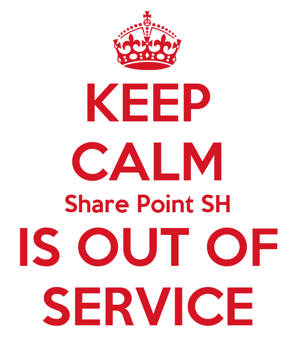 KEEP CALM Share Point SH IS OUT OF SERVICE