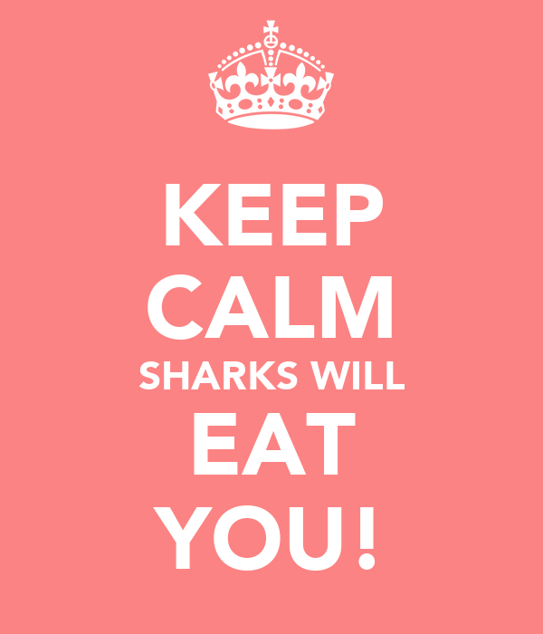 KEEP CALM SHARKS WILL EAT YOU!