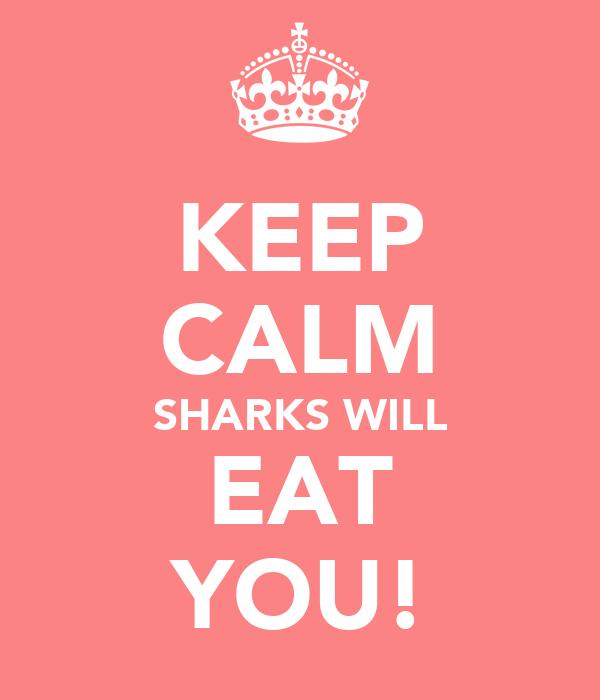 KEEP CALM SHARKS WILL EAT YOU!