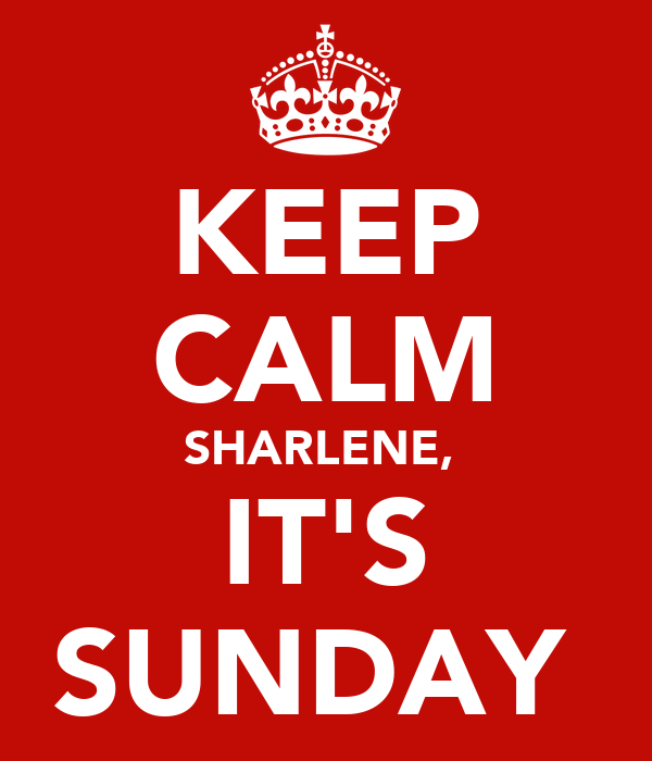 KEEP CALM SHARLENE,  IT'S SUNDAY