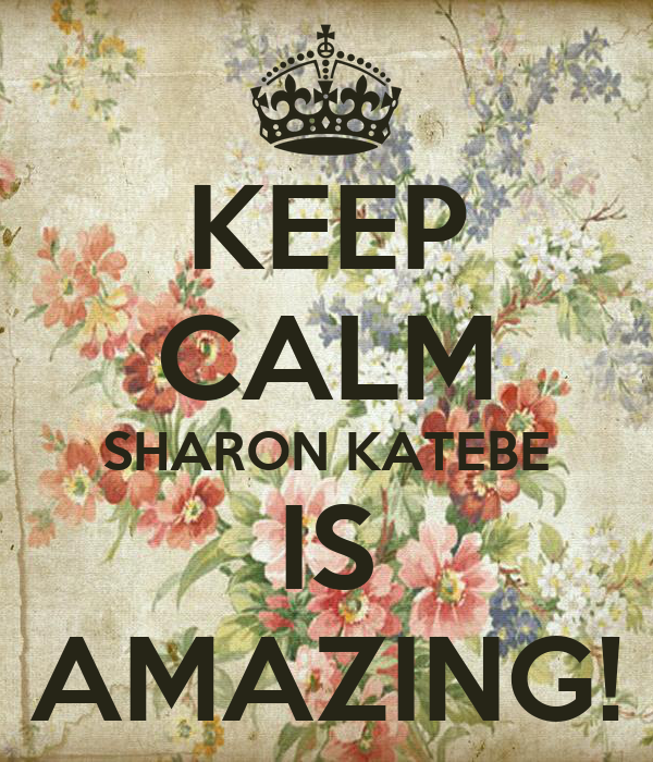KEEP CALM SHARON KATEBE IS AMAZING!