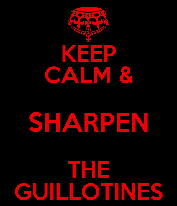 KEEP CALM & SHARPEN THE GUILLOTINES