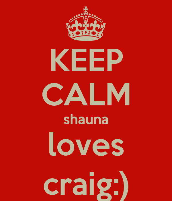 KEEP CALM shauna loves craig:)