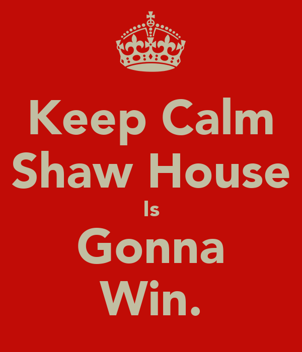 Keep Calm Shaw House Is Gonna Win.