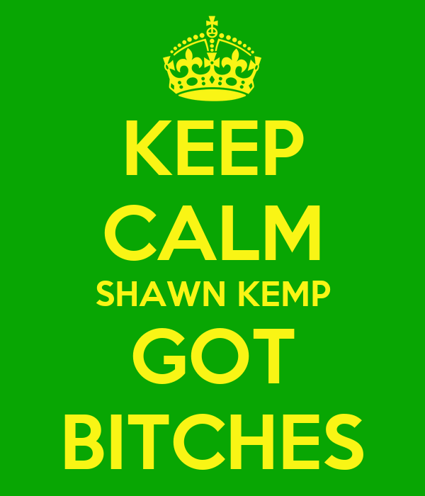 KEEP CALM SHAWN KEMP GOT BITCHES
