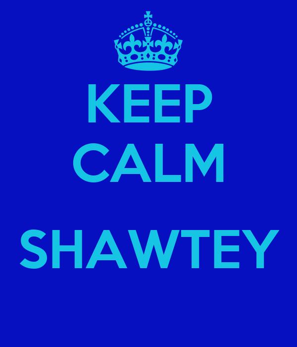 KEEP CALM  SHAWTEY
