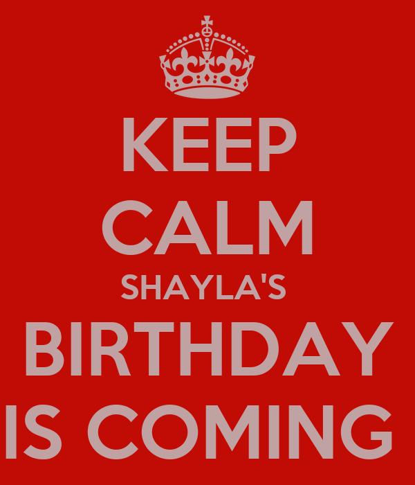KEEP CALM SHAYLA'S  BIRTHDAY IS COMING