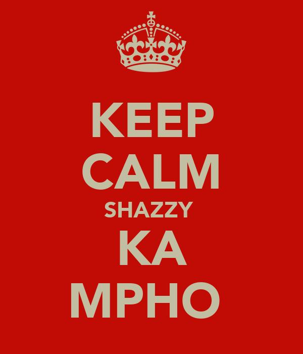 KEEP CALM SHAZZY  KA MPHO