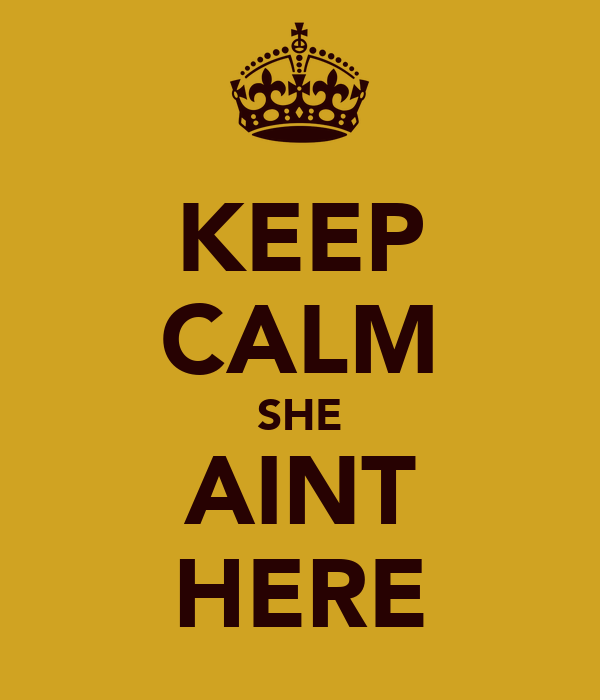 KEEP CALM SHE AINT HERE