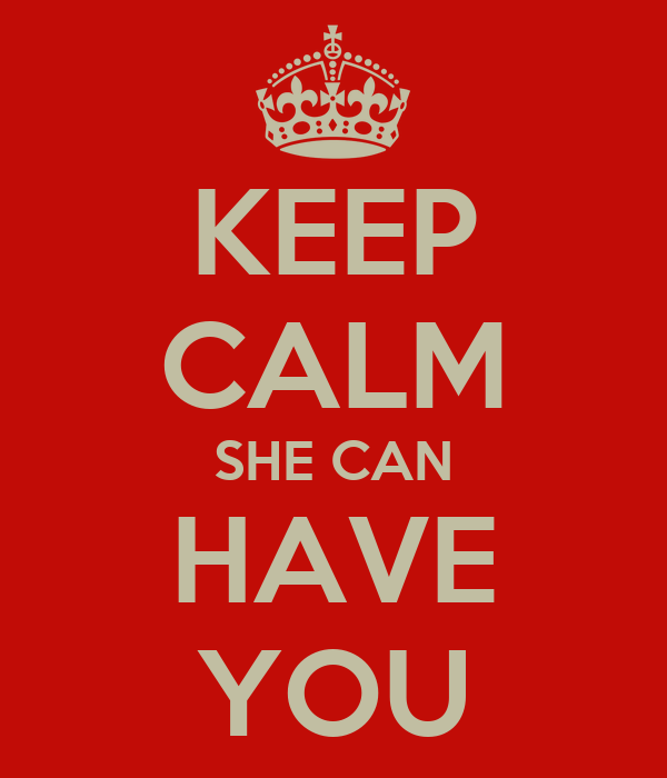KEEP CALM SHE CAN HAVE YOU