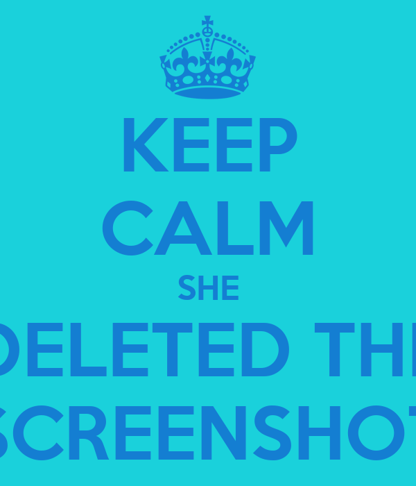 KEEP CALM SHE DELETED THE SCREENSHOT