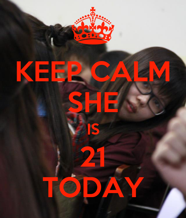 KEEP CALM SHE IS 21 TODAY